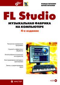 Купить книгу почтой в интернет магазине FL Studio: музыкальная фабрика на компьютере. 4-е изд. Петелин