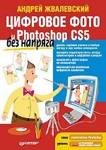 Купить книгу почтой в интернет магазине Цифровое фото и Photoshop CS5 без напряга. Жвалевский