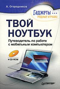 Купить книгу почтой в интернет магазине Книга Твой ноутбук. Путеводитель по работе с мобильным компьютером. Огородников (+CD)