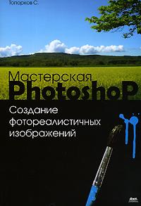 Купить книгу почтой в интернет магазине Книга Мастерская Photoshop Создание фотореалистичных изображений. Топорков