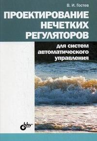 Купить книгу почтой в интернет магазине Книга Проектирование нечетких регуляторов для систем автоматического управления. Гостев