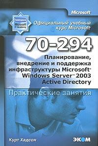 Книга Планирование, внедрение и поддержка инфраструктуры MS Wind Server 2003 Active Director. Практическое занятие. МОАС 70-294. Хадсон